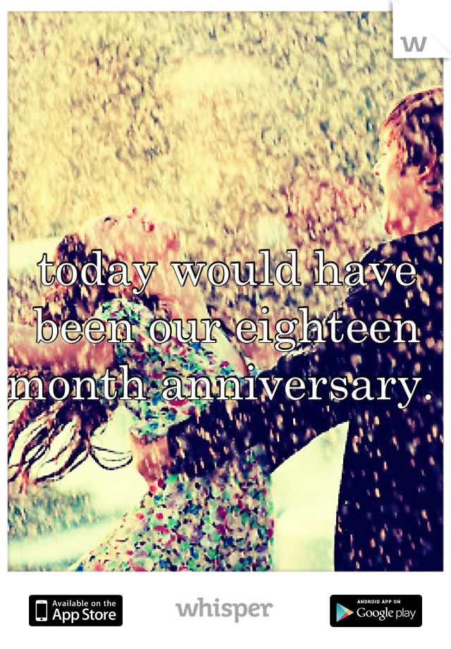 today would have been our eighteen month anniversary.