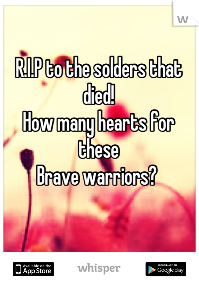 R.I.P to the solders that died!  How many hearts for these Brave warriors?