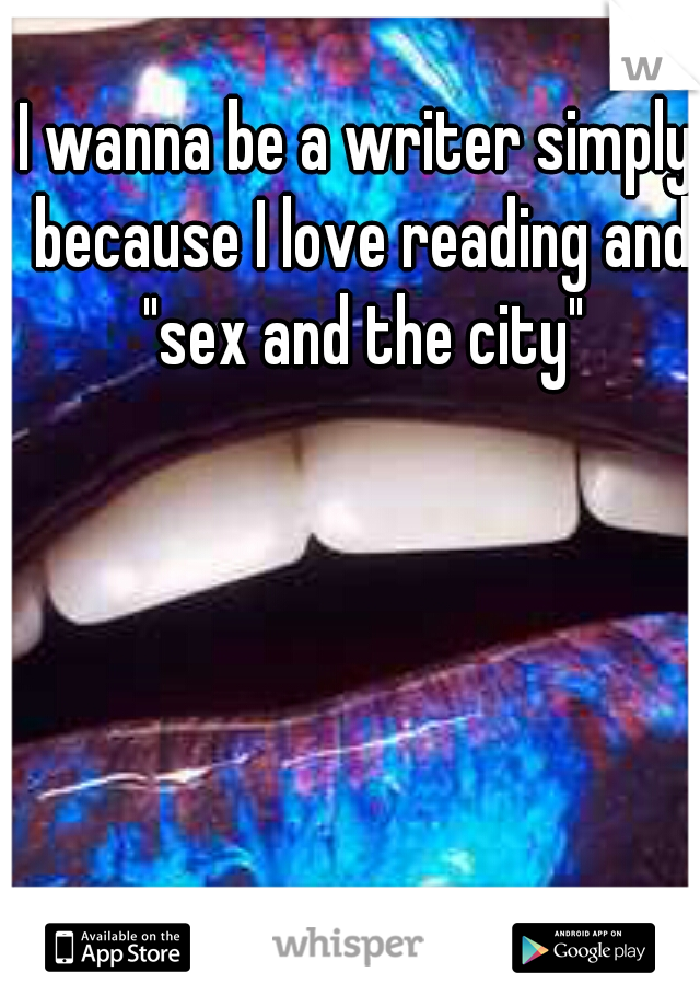 "I wanna be a writer simply because I love reading and ""sex and the city"""