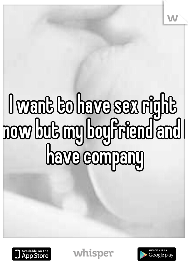 I want to have sex right now but my boyfriend and I have company