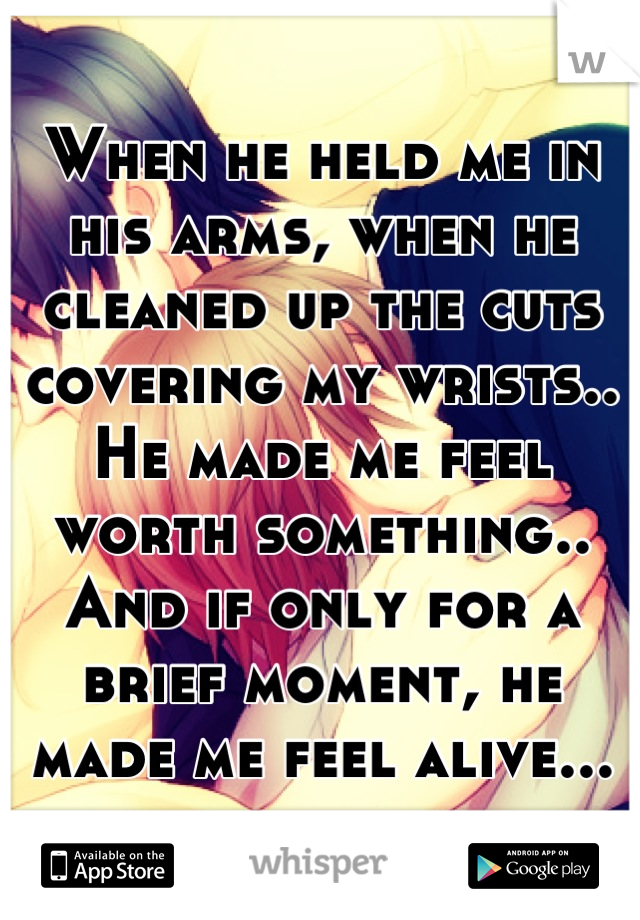 When he held me in his arms, when he cleaned up the cuts covering my wrists.. He made me feel worth something.. And if only for a brief moment, he made me feel alive...