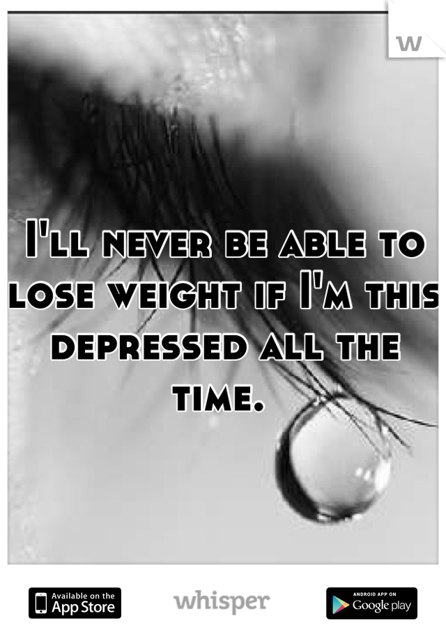 I'll never be able to lose weight if I'm this depressed all the time.
