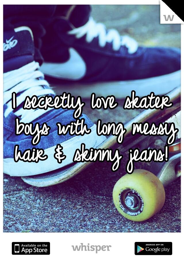 I secretly love skater boys with long messy hair & skinny jeans!