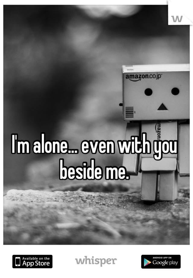 I'm alone... even with you beside me.