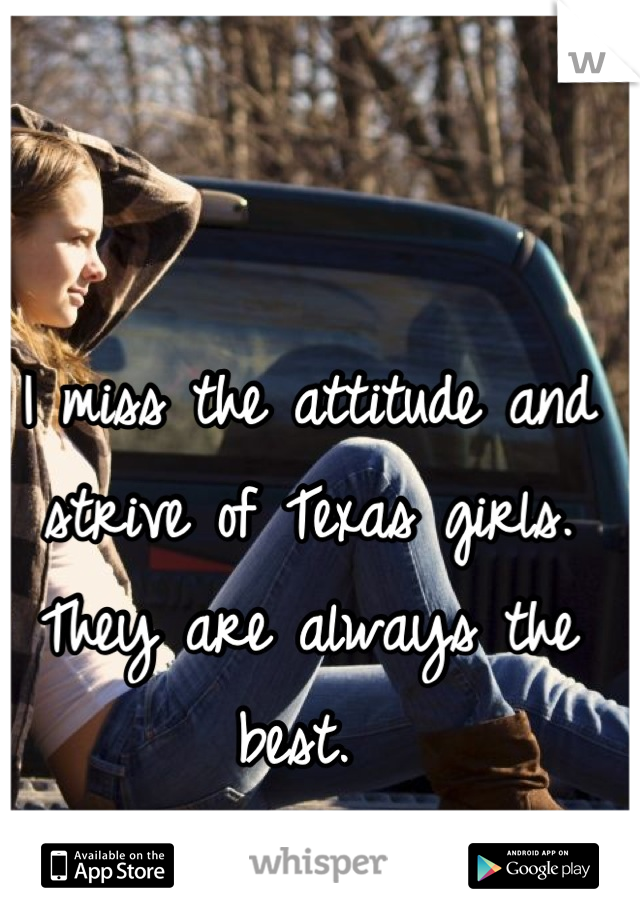 I miss the attitude and strive of Texas girls. They are always the best.