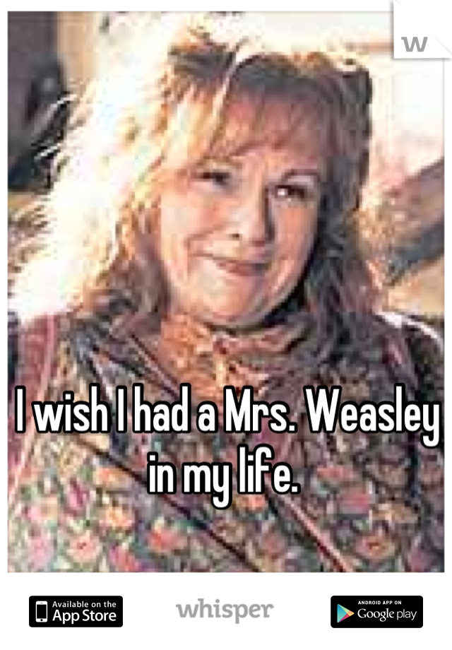 I wish I had a Mrs. Weasley in my life.