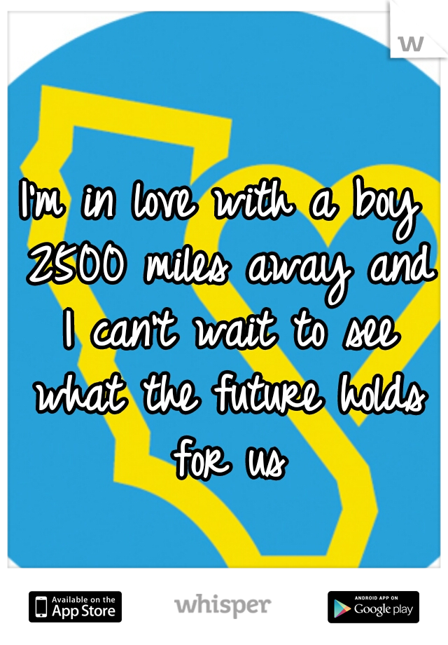 I'm in love with a boy 2500 miles away and I can't wait to see what the future holds for us