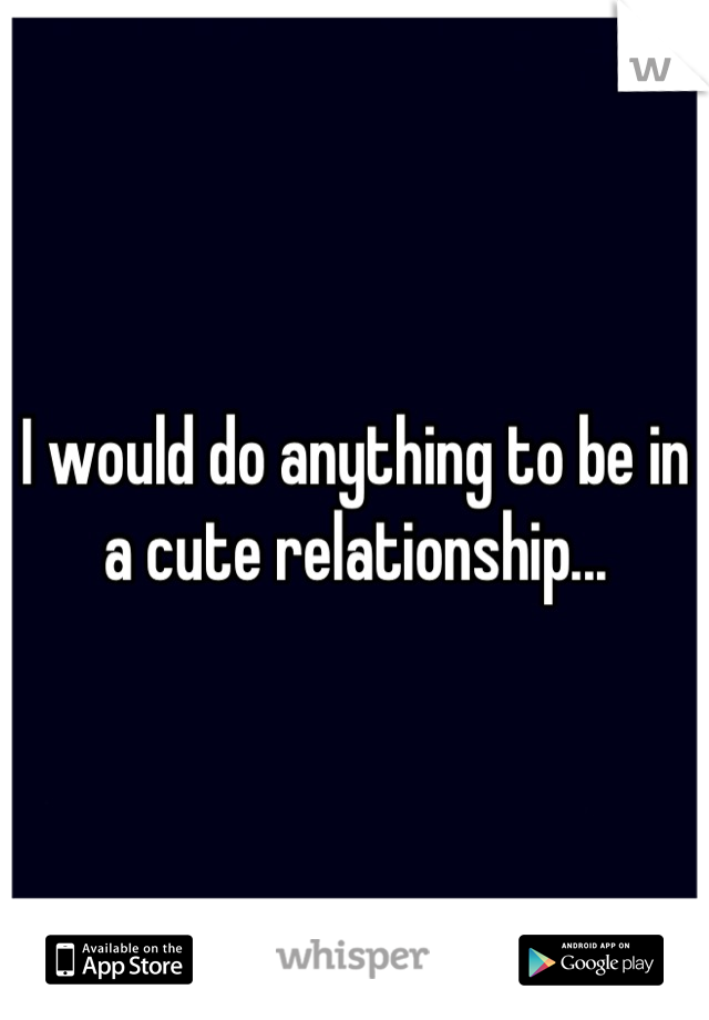 I would do anything to be in a cute relationship...