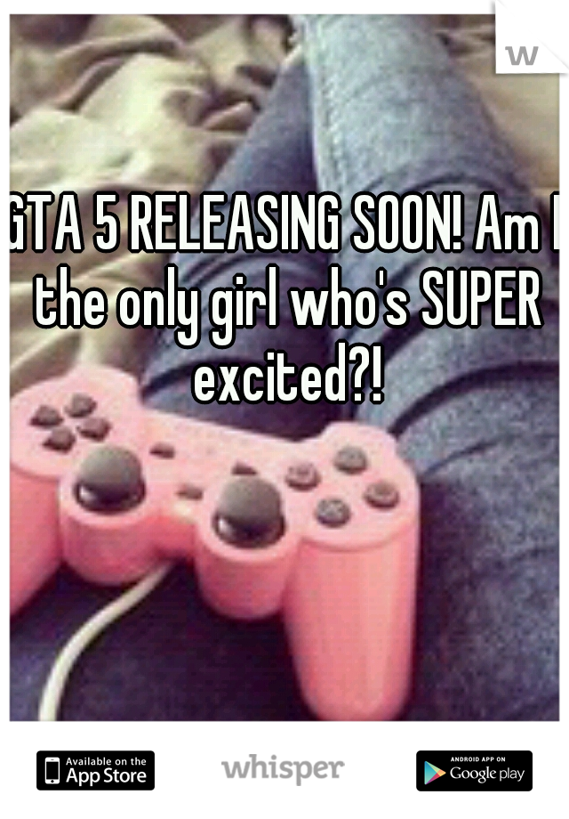 GTA 5 RELEASING SOON! Am I the only girl who's SUPER excited?!