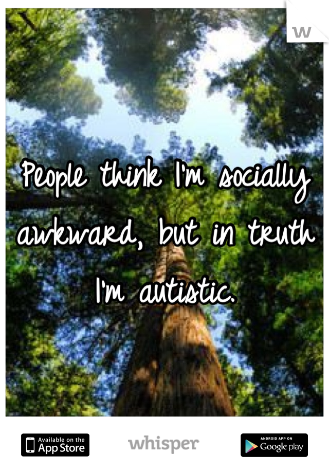 People think I'm socially awkward, but in truth I'm autistic.
