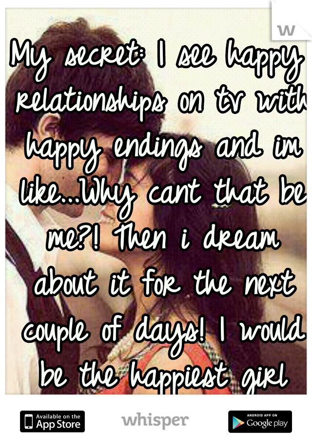 My secret: I see happy relationships on tv with happy endings and im like...Why cant that be me?! Then i dream about it for the next couple of days! I would be the happiest girl ever! If only! <3<3<3