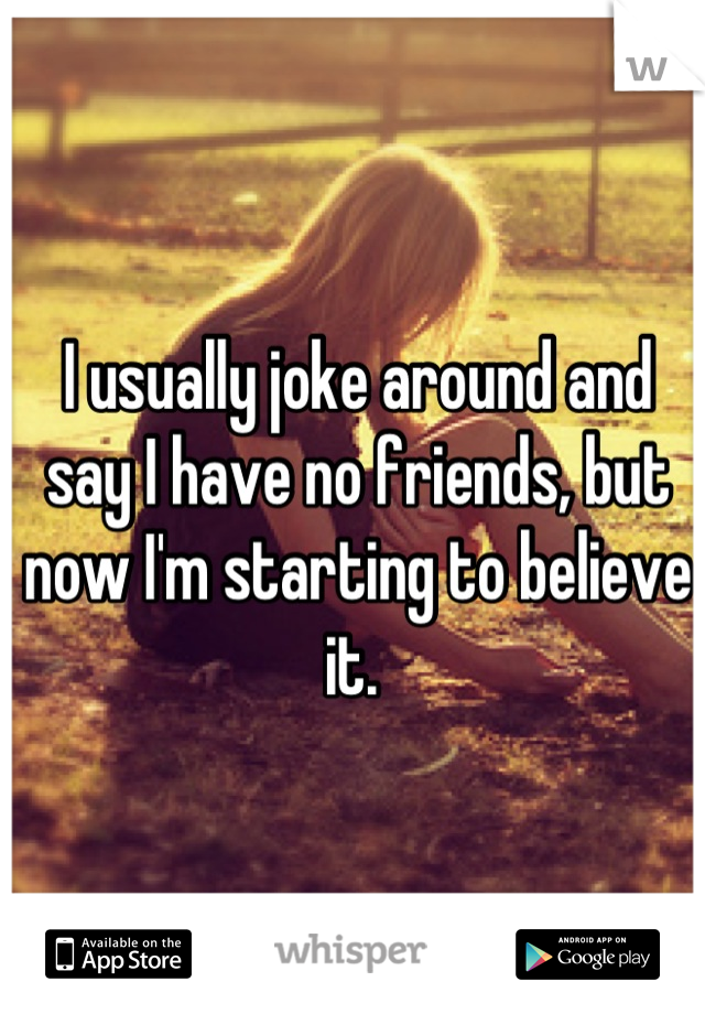 I usually joke around and say I have no friends, but now I'm starting to believe it.