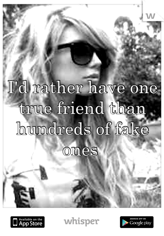 I'd rather have one true friend than hundreds of fake ones