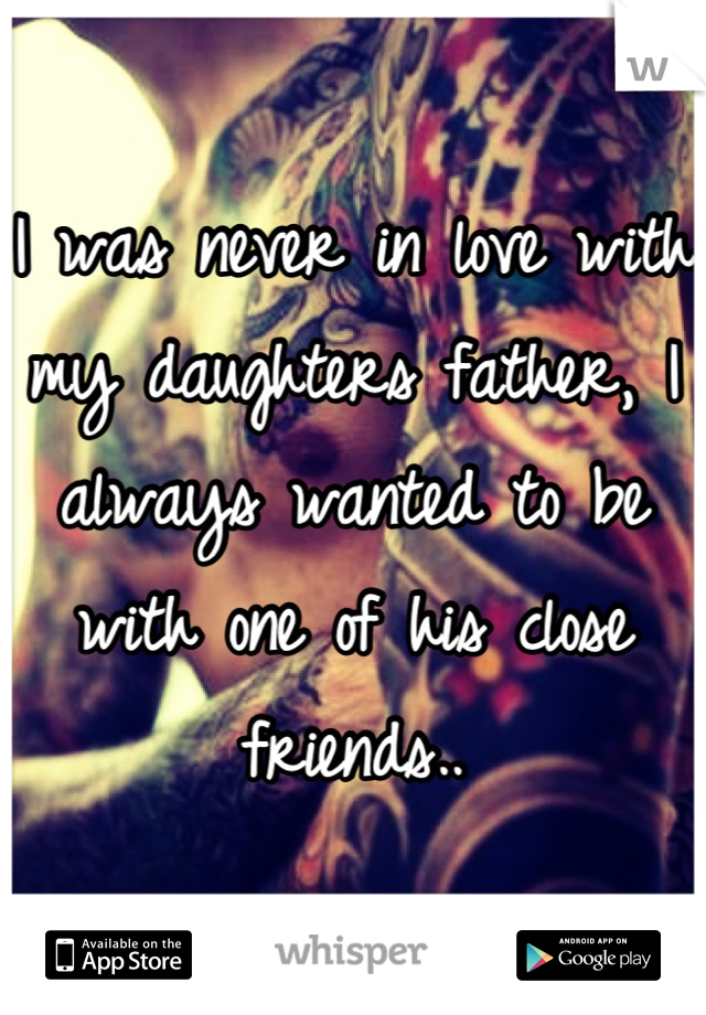 I was never in love with my daughters father, I always wanted to be with one of his close friends..