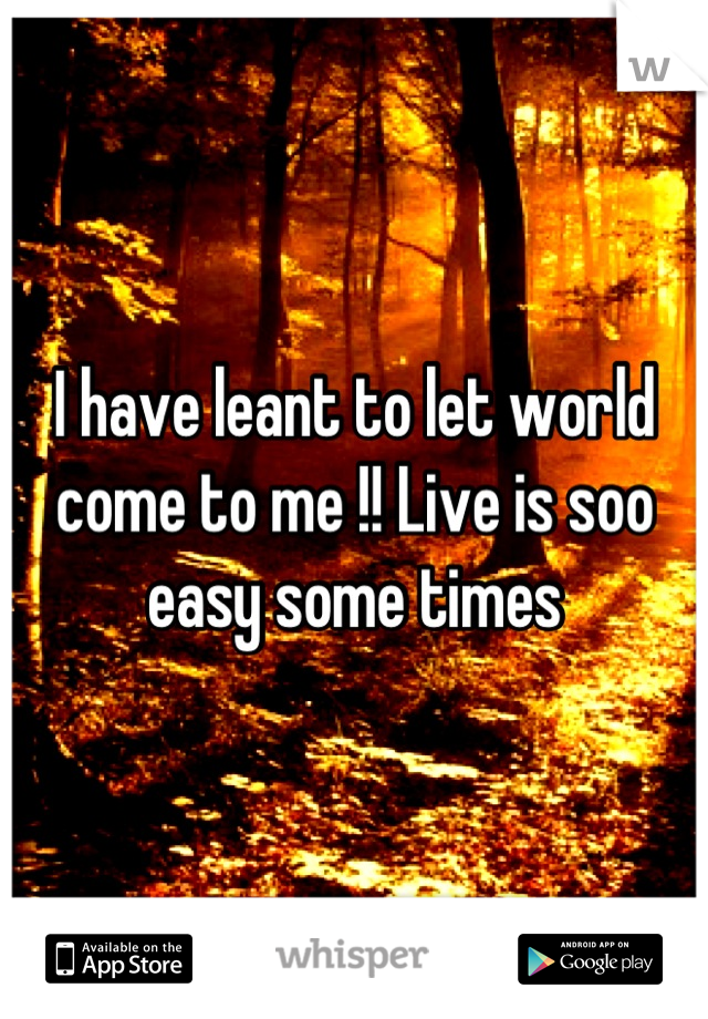 I have leant to let world come to me !! Live is soo easy some times