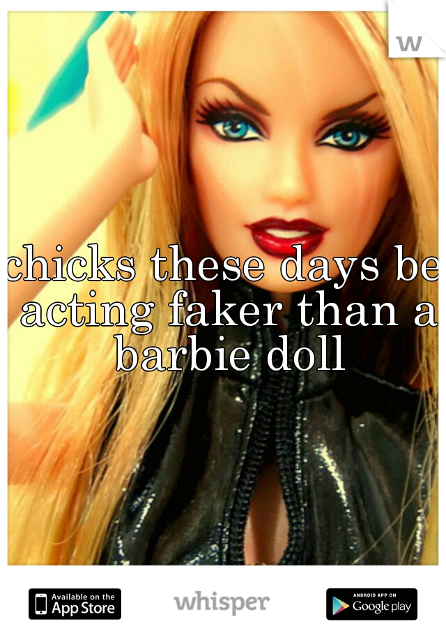 chicks these days be acting faker than a barbie doll
