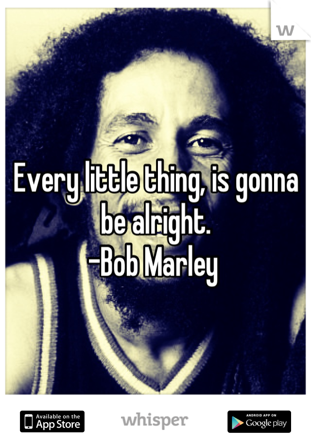 Every little thing, is gonna be alright. -Bob Marley