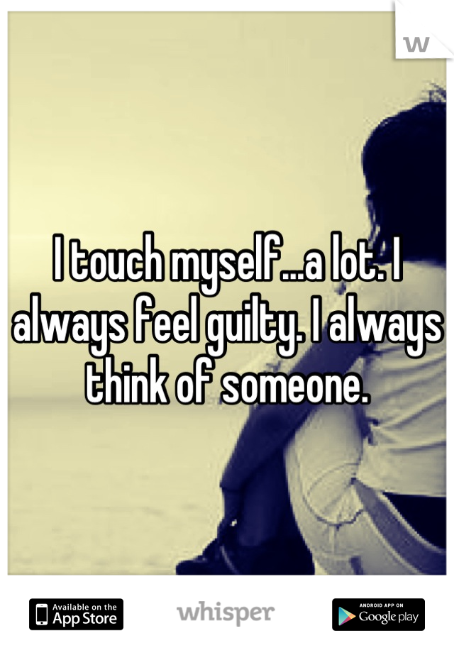 I touch myself...a lot. I always feel guilty. I always think of someone.