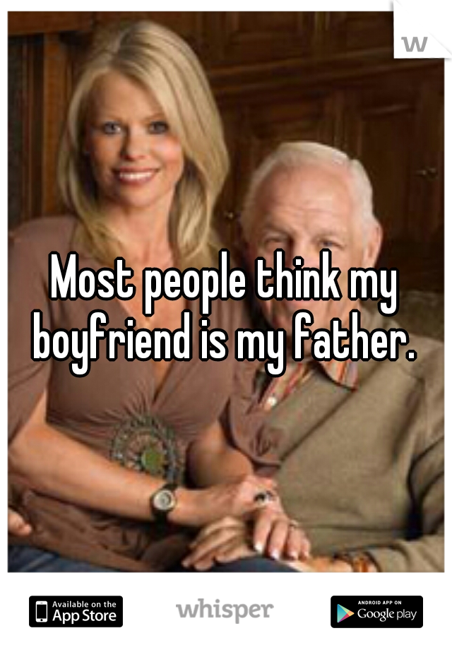 Most people think my boyfriend is my father.