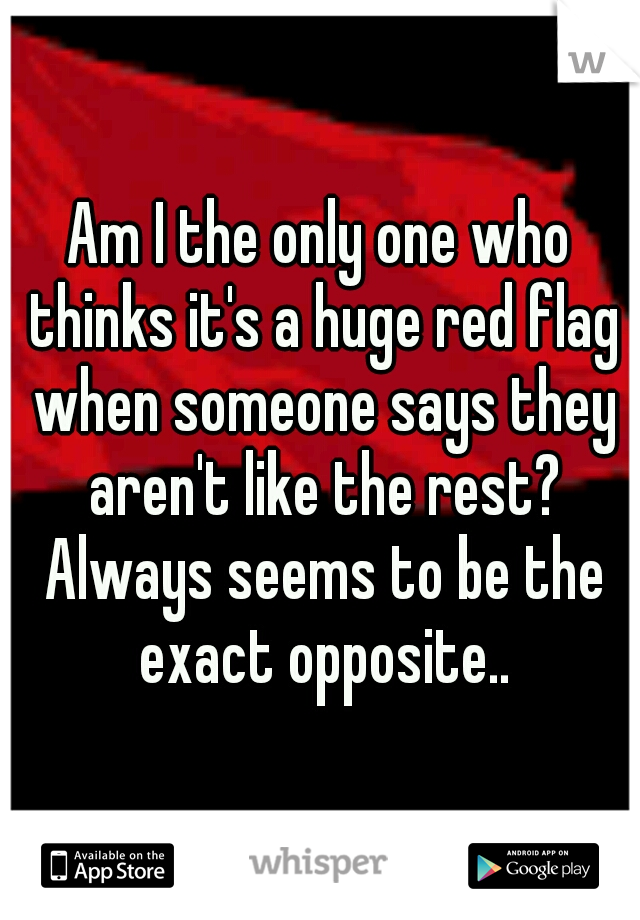 Am I the only one who thinks it's a huge red flag when someone says they aren't like the rest? Always seems to be the exact opposite..