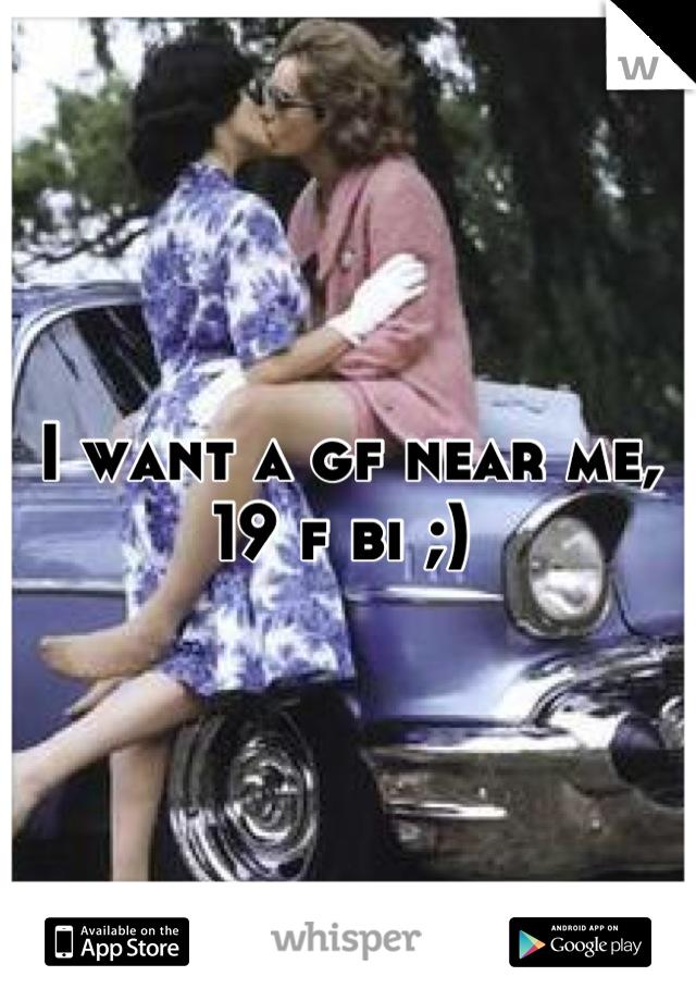 I want a gf near me, 19 f bi ;)