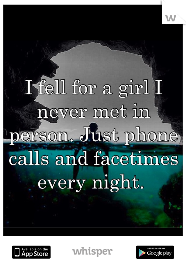 I fell for a girl I never met in person. Just phone calls and facetimes every night.