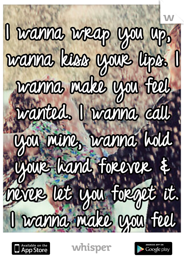 I wanna wrap you up, wanna kiss your lips. I wanna make you feel wanted. I wanna call you mine, wanna hold your hand forever & never let you forget it. I wanna make you feel wanted.