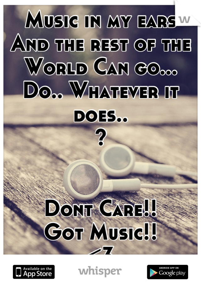 Music in my ears And the rest of the  World Can go... Do.. Whatever it does.. ?   Dont Care!! Got Music!! <3