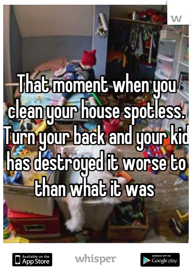 That moment when you clean your house spotless. Turn your back and your kid has destroyed it worse to than what it was