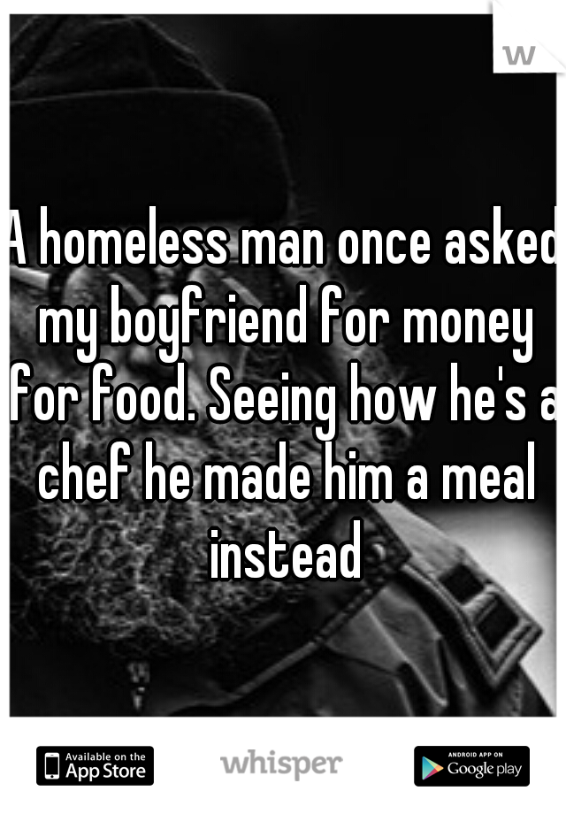 A homeless man once asked my boyfriend for money for food. Seeing how he's a chef he made him a meal instead