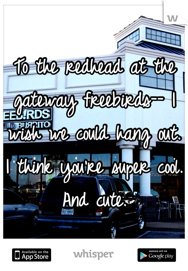 To the redhead at the gateway freebirds-- I wish we could hang out. I think you're super cool. And cute.