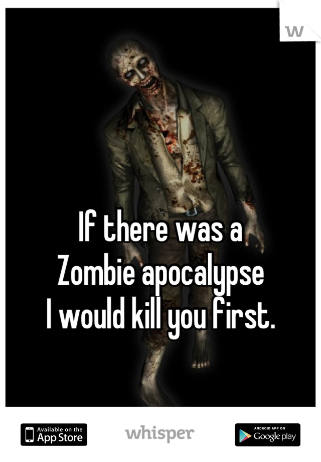 If there was a Zombie apocalypse I would kill you first.
