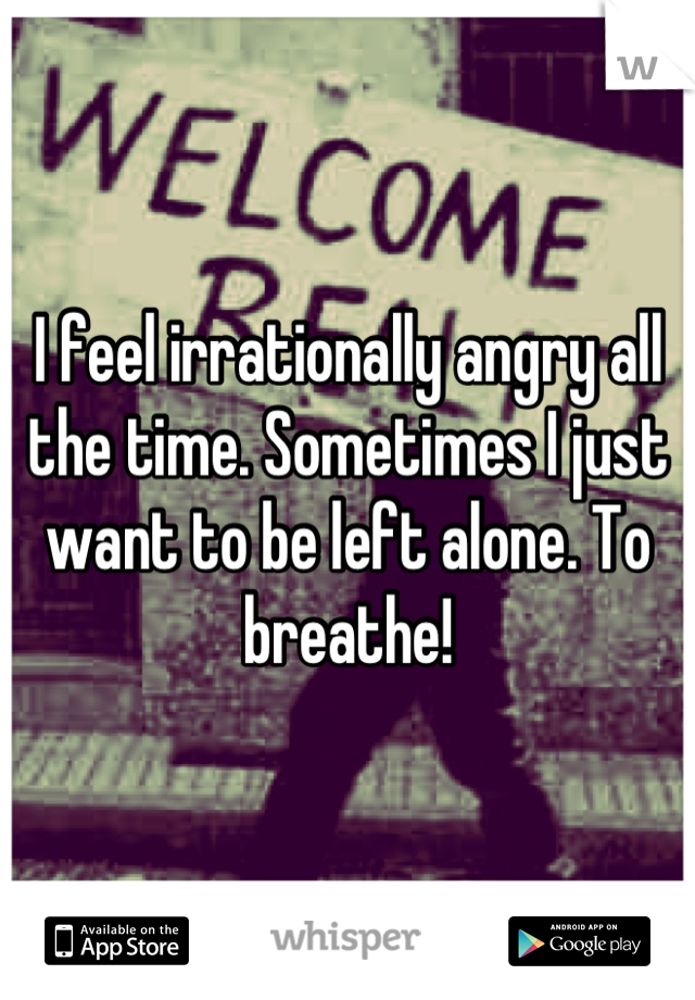 I feel irrationally angry all the time. Sometimes I just want to be left alone. To breathe!