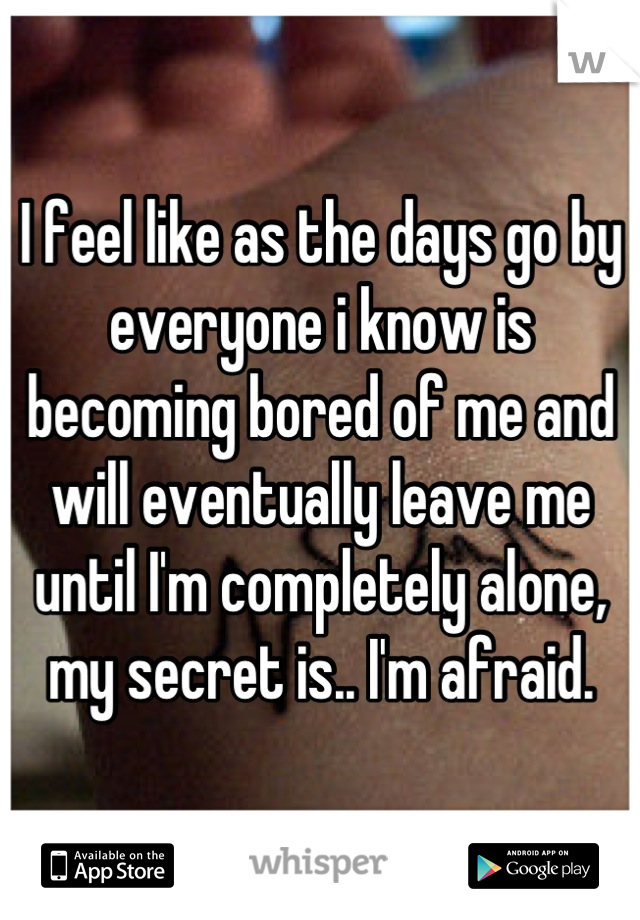 I feel like as the days go by everyone i know is becoming bored of me and will eventually leave me until I'm completely alone, my secret is.. I'm afraid.