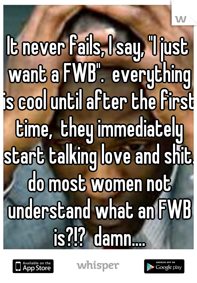 "It never fails, I say, ""I just want a FWB"".  everything is cool until after the first time,  they immediately start talking love and shit. do most women not understand what an FWB is?!?  damn...."