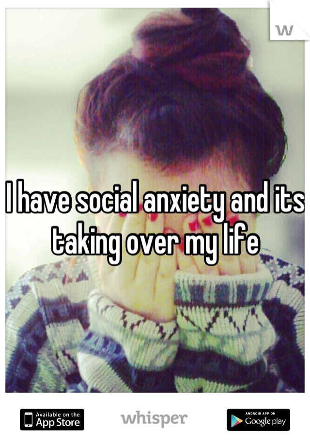I have social anxiety and its taking over my life