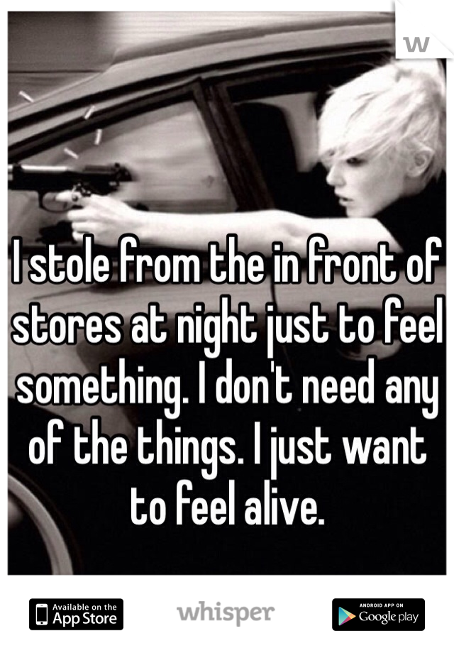 I stole from the in front of stores at night just to feel something. I don't need any of the things. I just want to feel alive.