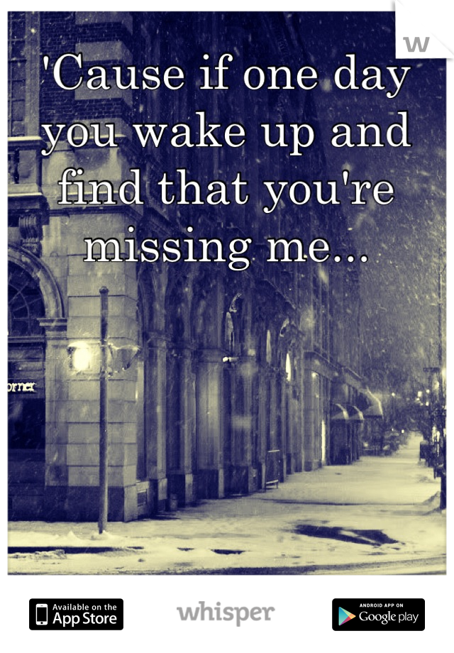 'Cause if one day you wake up and find that you're missing me...