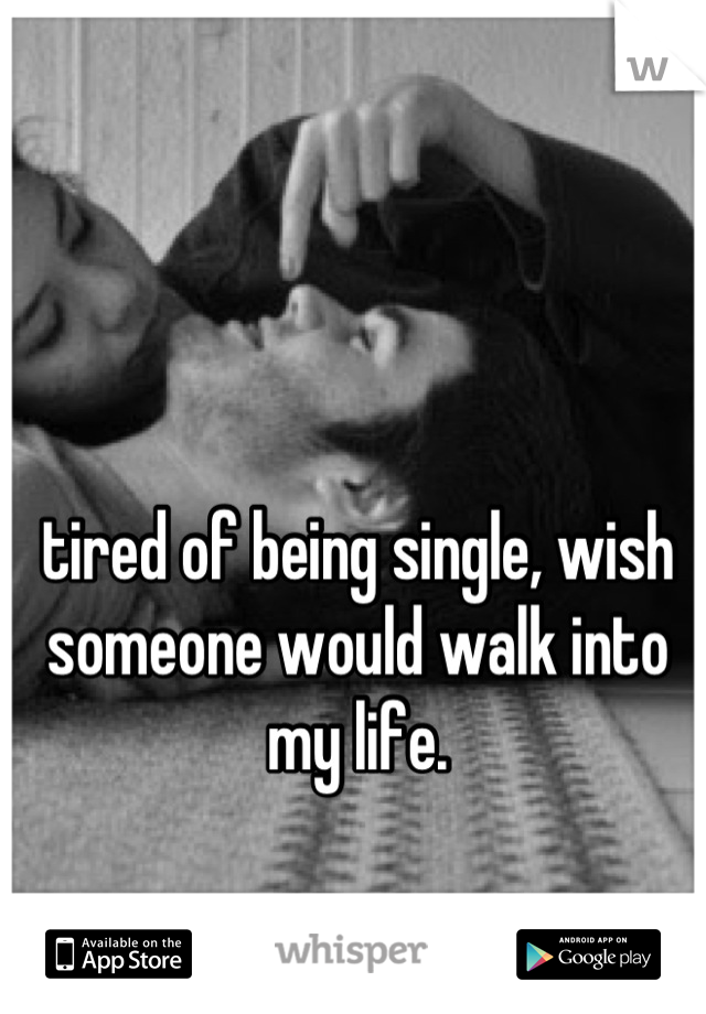 tired of being single, wish someone would walk into my life.