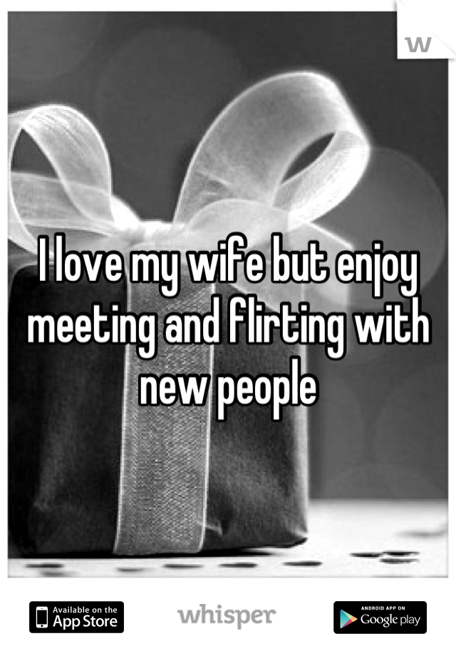 I love my wife but enjoy meeting and flirting with new people