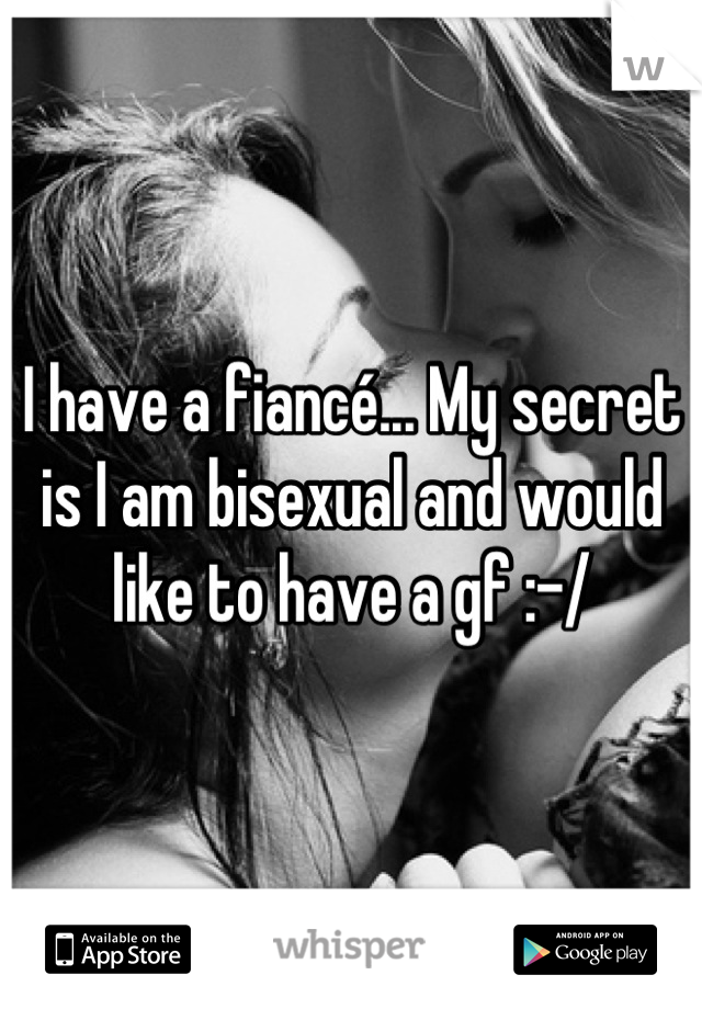 I have a fiancé... My secret is I am bisexual and would like to have a gf :-/