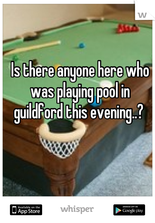 Is there anyone here who was playing pool in guildford this evening..?
