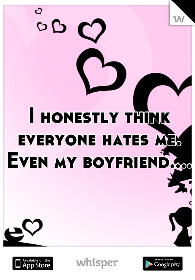 I honestly think everyone hates me.  Even my boyfriend....