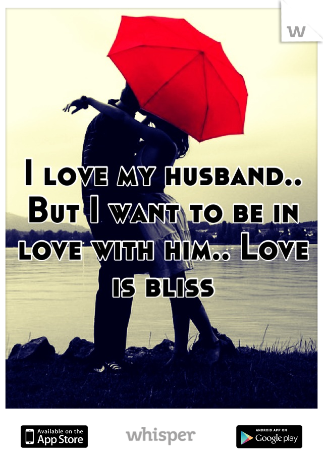 I love my husband.. But I want to be in love with him.. Love is bliss