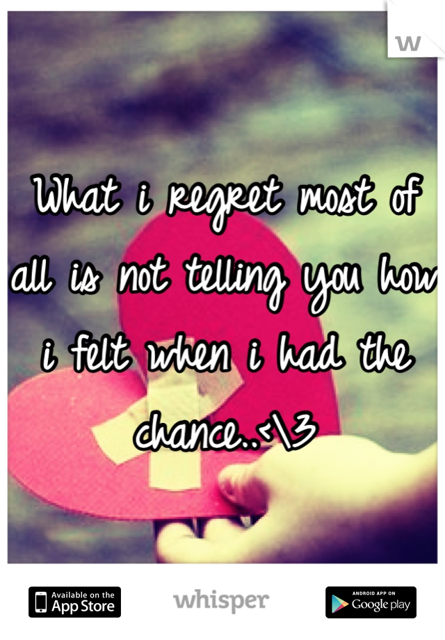 What i regret most of all is not telling you how i felt when i had the chance..<\3