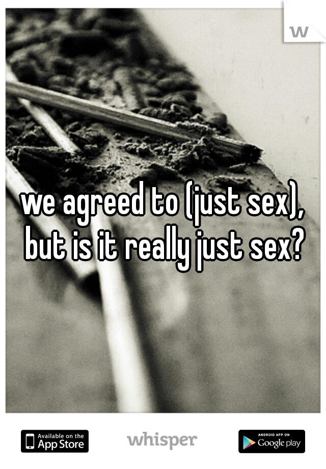 we agreed to (just sex), but is it really just sex?
