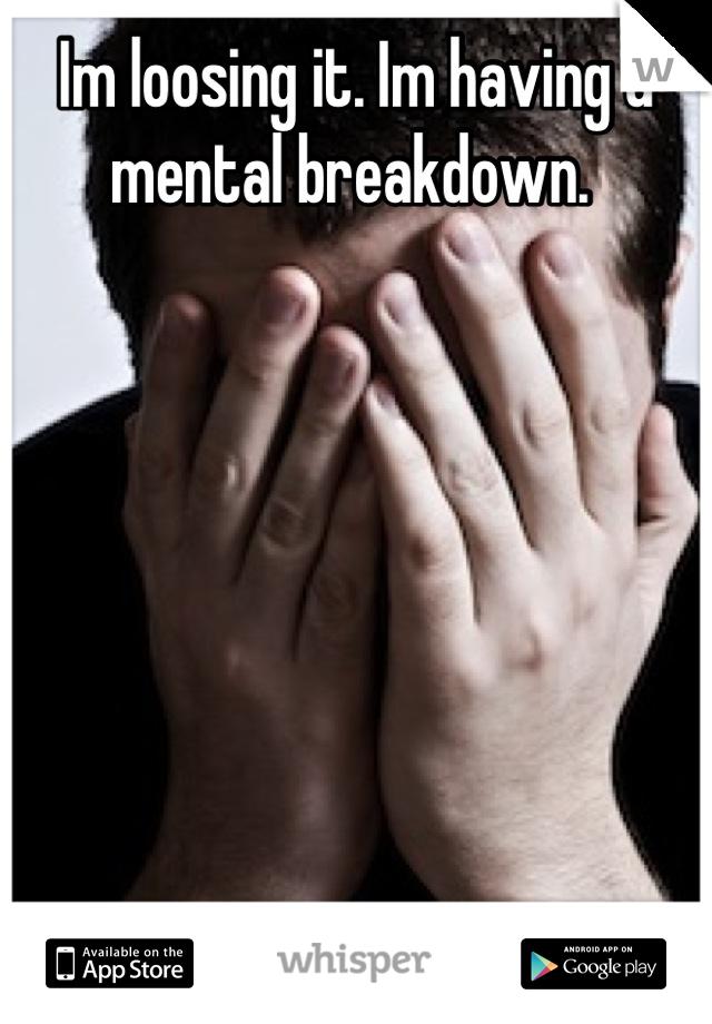 Im loosing it. Im having a mental breakdown.