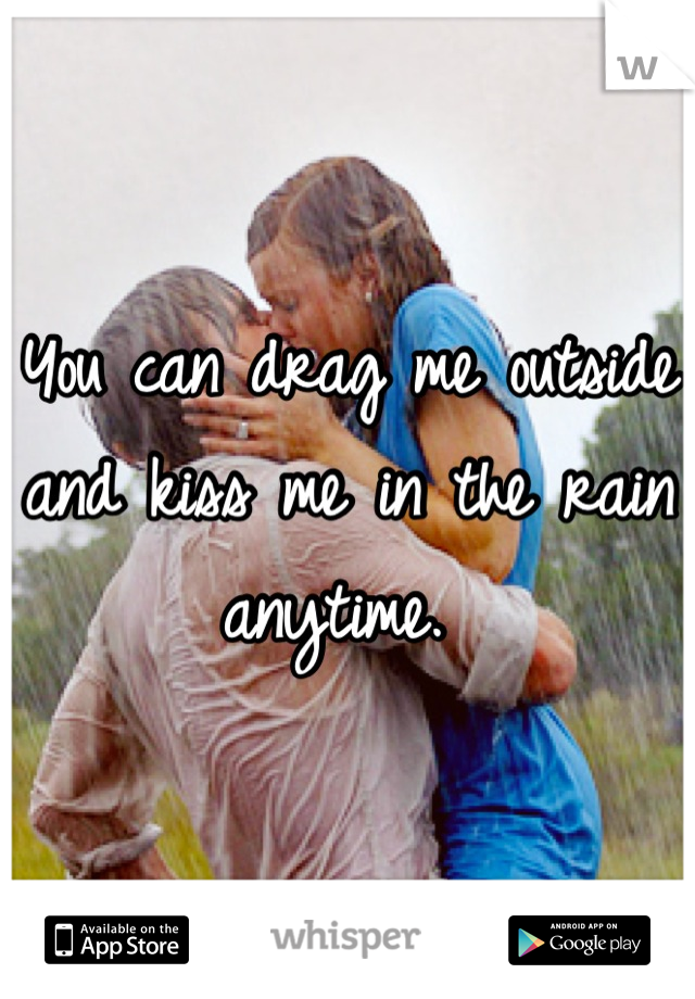 You can drag me outside and kiss me in the rain anytime.
