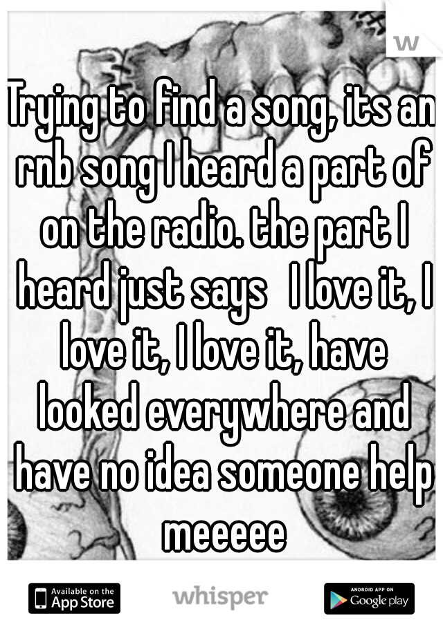 Trying to find a song, its an rnb song I heard a part of on the radio. the part I heard just says  I love it, I love it, I love it, have looked everywhere and have no idea someone help meeeee