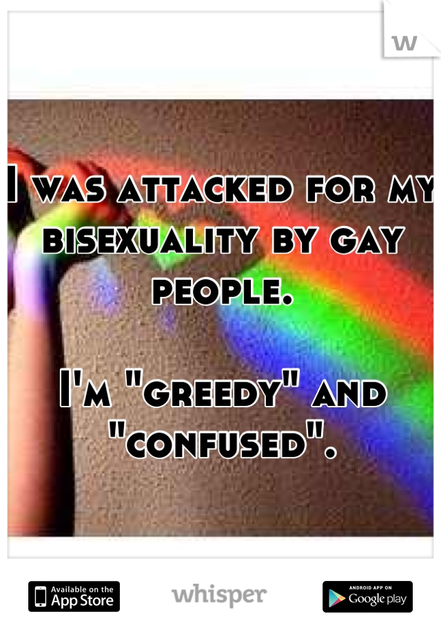 """I was attacked for my bisexuality by gay people.   I'm """"greedy"""" and """"confused""""."""